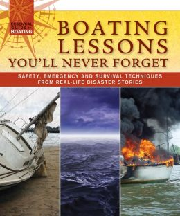 Boating Lessons You'll Never Forget: Safety, Emergency, and Survival Techniques from Real-Life Disaster Stories