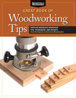 The Great Book of Woodworking Tips: Over 700 Ingenious Workshop Tips, Techniques, and Secrets from the Experts at American Woodworker