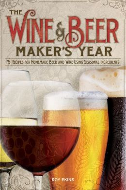 The Wine and Beer Maker's Year: 75 Recipes for Homemade Beer and Wine Using Seasonal Ingredients