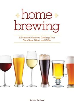 Home Brewing: A Practical Guide to Crafting Your Own Beer, Wine and Cider
