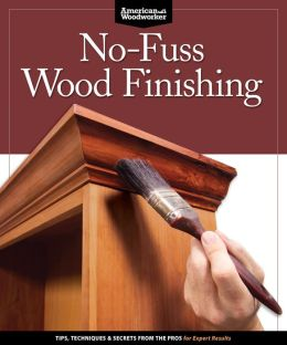 No-Fuss Wood Finishing: Tips, Techniques & Secrets from the Pros for Perfect Results