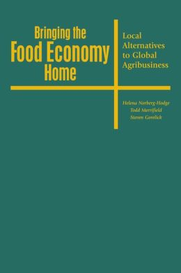 Bringing the Food Economy Home: Local Alternatives to Global Agribusiness