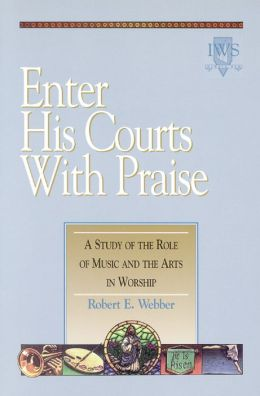 Enter His Courts with Praise: A Study of the Role of Music and the Arts in Worship