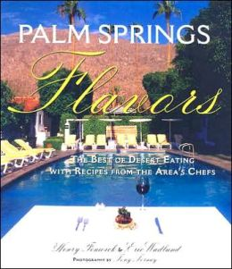 Palm Springs Flavors: The Best of Desert Eating, with Recipes from the Area's Chefs