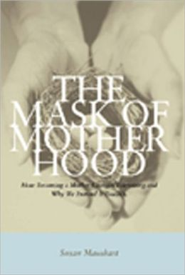 Mask of Motherhood: How Becoming a Mother Changes Everything and Why We Pretend It Doesn't