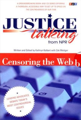 Justice Talking: Leading Advocates Debate Today's Most Controversial Issues - Censoring the Web