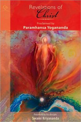 Revelations of Christ: Proclaimed by Paramhansa Yogananda, As Remembered by His Disciple, Swami Kriyananda