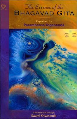 Essence of the Bhagavad Gita: Explained by Paramhansa Yogananda, As Remembered by his Disciple, Swami Kriyananda