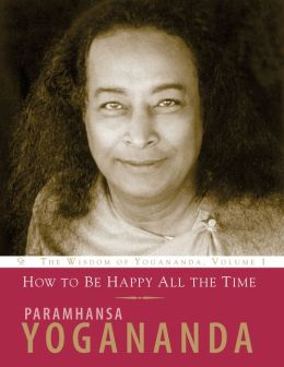 How to Be Happy All the Time: The Wisdom of Paramhansa Yogananda