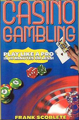 Casino Gambling: Play Like a Pro in 10 Minutes or Less Frank Scoblete