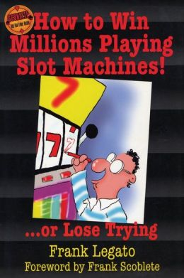 How to Win Millions Playing Slot Machines!...Or Lose Trying