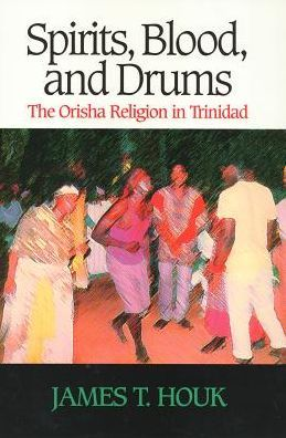 Spirits, Blood, and Drums: The Orisha Religion in Trinidad