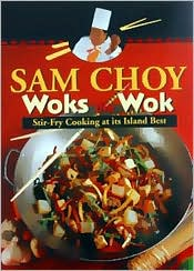Sam Choy Woks the Wok: Stir Fry Cooking at Its Island Best