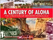 Century of Aloha: The Creation of Modern Honolulu, 1905-2005