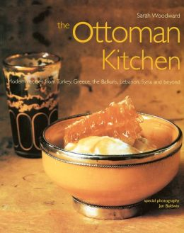 The Ottoman Kitchen: Modern Recipes from Turkey, Greece, the Balkans, Lebanon, Syria and Beyond