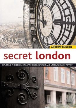 Secret London: Exploring the Hidden City, with Original Walks and Unusual Places to Visit