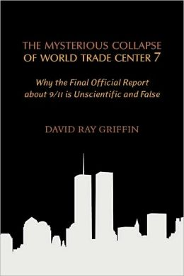 Mysterious Collapse of World Trade Center 7: Why the Final Official Report about 9/11 Is Unscientific and False
