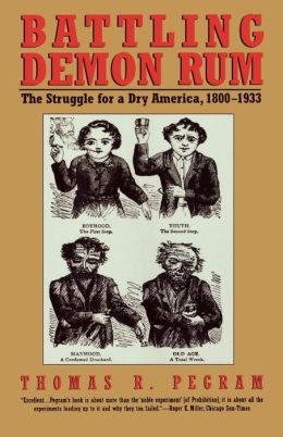 Battling Demon Rum: The Struggle for a Dry America, 1800-1933