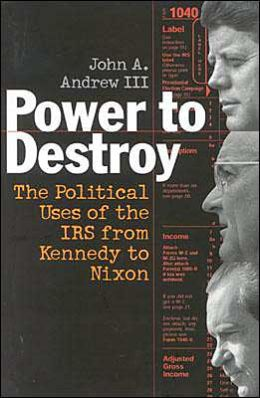 Power to Destroy: The Political Uses of the IRS from Kennedy to Nixon