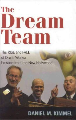 Dream Team: The Rise and Fall of DreamWorks and the Lessons of Hollywood