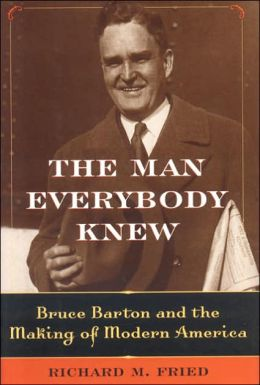 Man Everybody Knew: Bruce Barton and the Making of Modern America