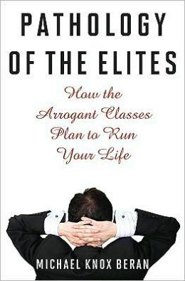 Pathology of The Elites: How the Arrogant Classes Plan to Run Your Life