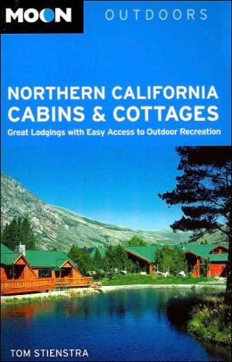 Moon Outdoors Northern California Cabins and Cottages: Great Lodgings with Easy Access to Outdoor Recreation