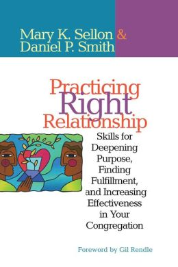 Practicing Right Relationship: Skills for Deepening Purpose, Finding Fulfillment, and Increasing Effectiveness in Your Congregation