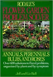 Rodale's Flower Garden Problem Solver: Over 600 Solutions to Floral Problems Organized by Plant and by Symptom
