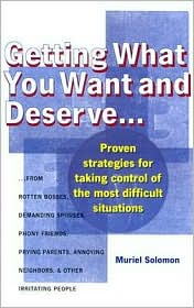 Getting What You Want and Deserve: Proven strategies for taking control of the most difficult situations