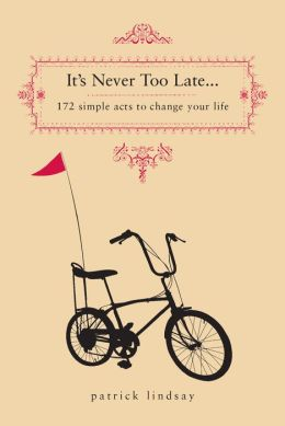 It's Never Too Late... 171 Simple Acts to Change Your Life
