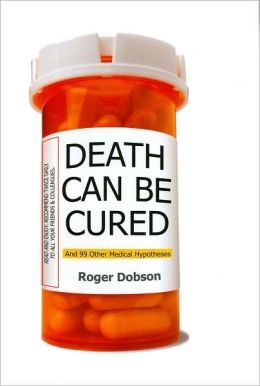 Death Can Be Cured: And 99 Other Medical Hypotheses