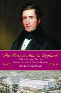The Busiest Man in England: The Life of Joseph Paxton, Victoria's Gardener