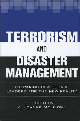 Terrorism and Disaster Management: Preparing Healthcare Leaders for Our New Reality