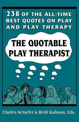The Quotable Play Therapist: 238 of the All-Time Best Quotes on Play and Play Therapy