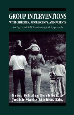 Group Interventions with Children, Adolescents, and Parents Group Interventions With Children, Adolescents, and Parents Group Interventions With Children, Adolescents, and Parents: An Ego and Self Psychological Approach