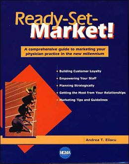 Ready-Set-Market!: A Comprehensive Guide to Marketing Your Physician Practice in the New Millenium