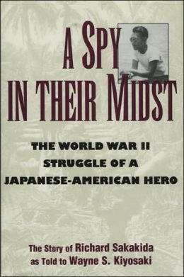 A Spy in Their Midst: The World War II Struggle of a Japanese-American Hero Richard Sakakida and Wayne S. Kiyosaki