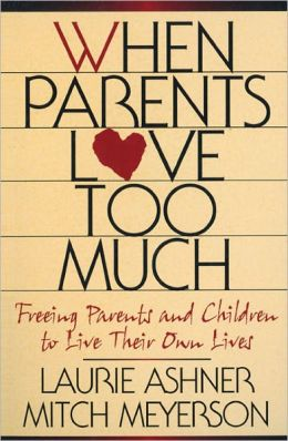 When Parents Love Too Much: Freeing Parents and Children to Live Their Own Lives