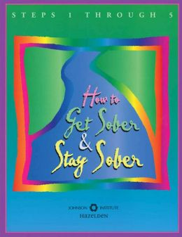How to Get Sober and Stay Sober: A Workbook for Steps One through Five