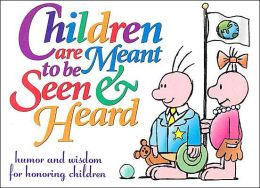 Children Are Meant to Be Seen and Heard: Humor and Wisdom for Honoring Children