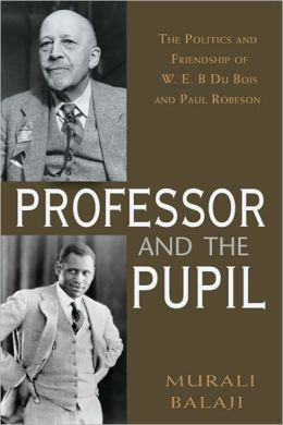 The Professor and the Pupil: The Politics of W. E. B. Du Bois and Paul Robeson