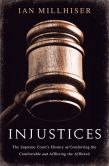 Book Cover Image. Title: Injustices:  The Supreme Court's History of Comforting the Comfortable and Afflicting the Afflicted, Author: Ian Millhiser