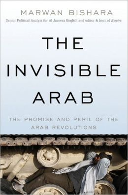 The Invisible Arab: The Promise and Peril of the Arab Revolutions