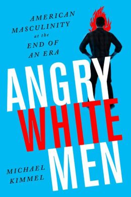 Angry White Men: American Masculinity at the End of an Era