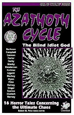 The Azathoth Cycle: The Blind Idiot God: 16 Horror Tales Concerning the Ultimate Chaos
