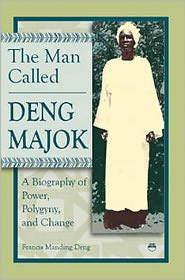 The Man Called Deng Majok: A Biography of Power, Polygyny and Change