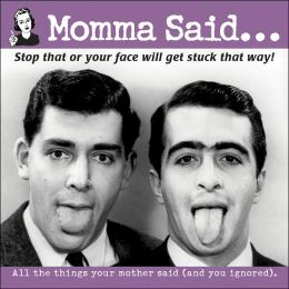 Momma Said: Stop That or Your Face Will Get Stuck That Way!