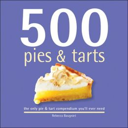 500 Pies and Tarts: The Only Pie and Tart Compendium You'll Ever Need