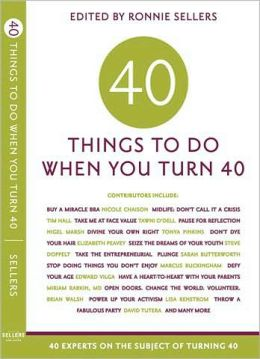 40 Things to Do when You Turn Forty: Forty Experts on the Subject of Turning Forty